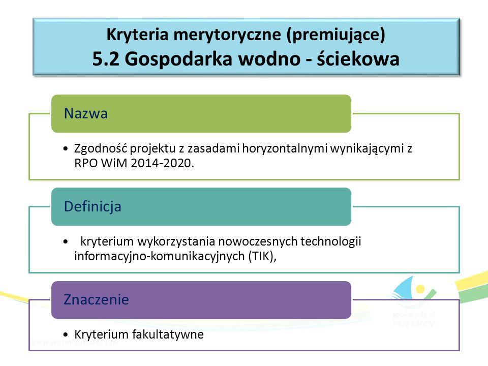 Kryteria merytoryczne (premiujące) 5.2 Gospodarka wodno - ściekowa Kryteria merytoryczne (premiujące) 5.2 Gospodarka wodno - ściekowa Zgodność projektu z zasadami horyzontalnymi wynikającymi z RPO WiM 2014-2020.