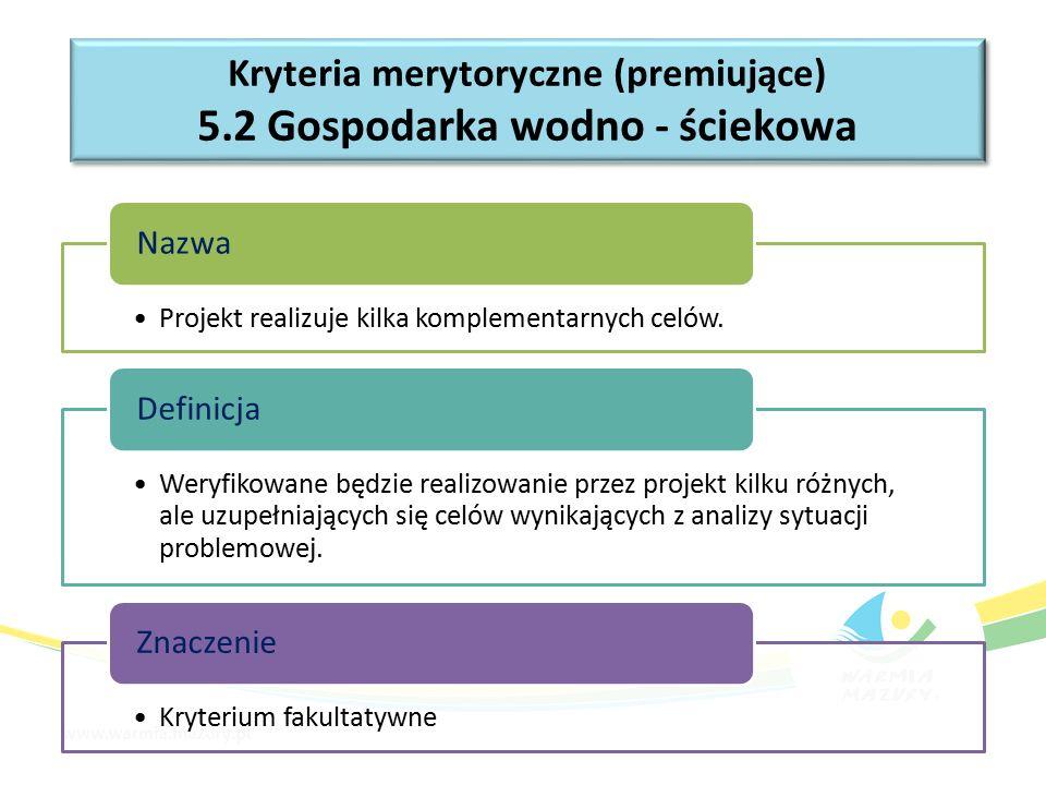 Kryteria merytoryczne (premiujące) 5.2 Gospodarka wodno - ściekowa Kryteria merytoryczne (premiujące) 5.2 Gospodarka wodno - ściekowa Projekt realizuje kilka komplementarnych celów.
