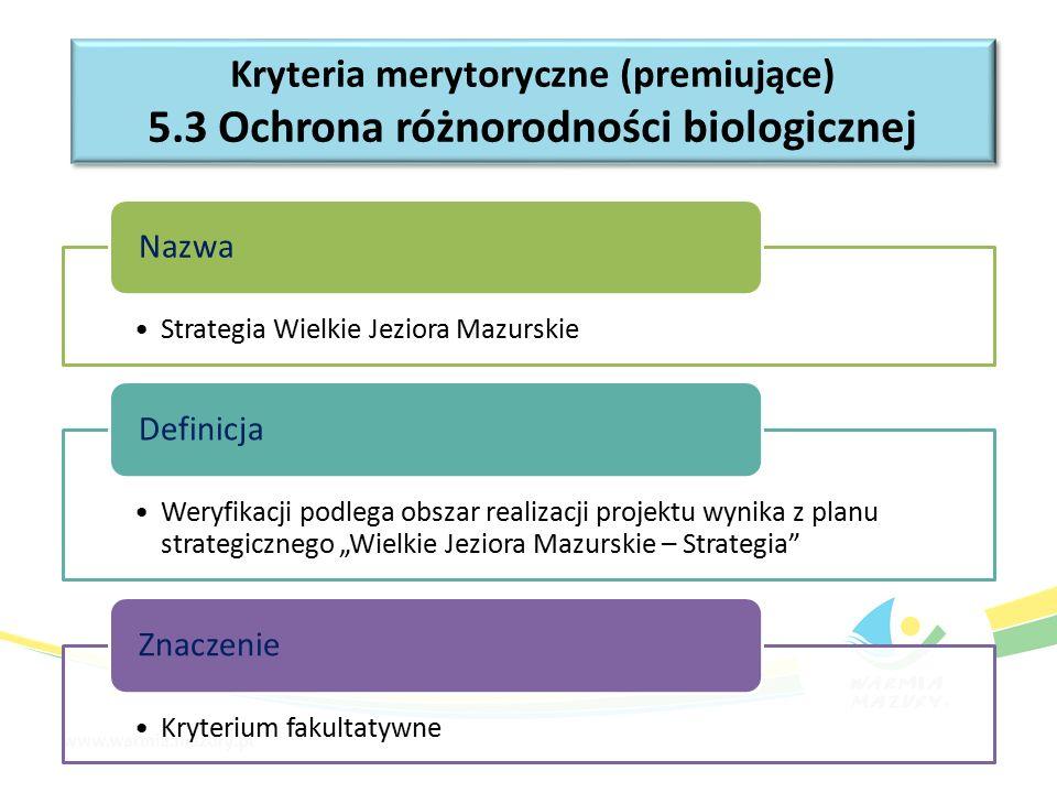 """Kryteria merytoryczne (premiujące) 5.3 Ochrona różnorodności biologicznej Kryteria merytoryczne (premiujące) 5.3 Ochrona różnorodności biologicznej Strategia Wielkie Jeziora Mazurskie Nazwa Weryfikacji podlega obszar realizacji projektu wynika z planu strategicznego """"Wielkie Jeziora Mazurskie – Strategia Definicja Kryterium fakultatywne Znaczenie"""