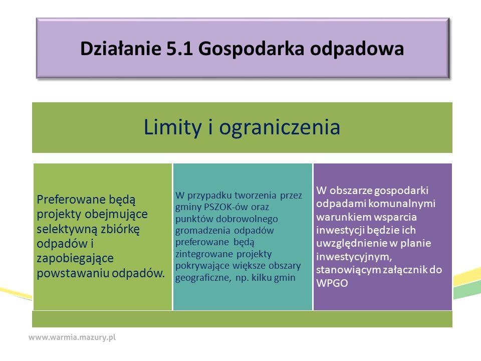 Działanie 5.1 Gospodarka odpadowa Limity i ograniczenia Preferowane będą projekty obejmujące selektywną zbiórkę odpadów i zapobiegające powstawaniu odpadów.