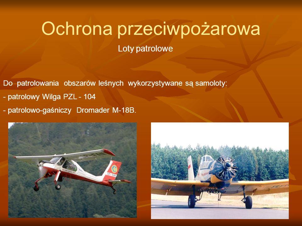 Ochrona przeciwpożarowa Loty patrolowe Do patrolowania obszarów leśnych wykorzystywane są samoloty: - patrolowy Wilga PZL - 104 - patrolowo-gaśniczy D