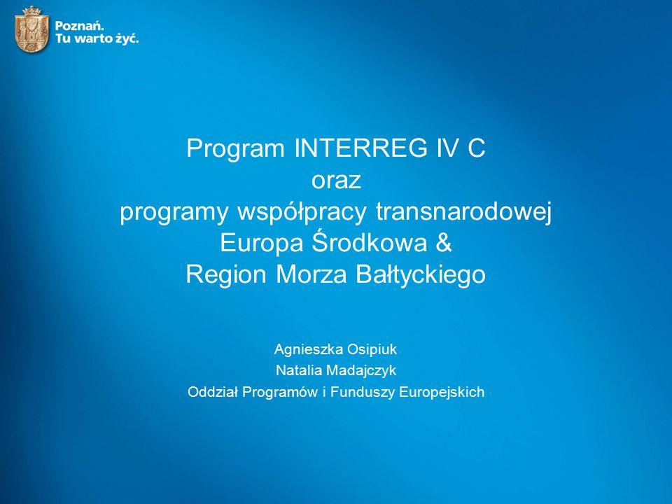 Program INTERREG IV C oraz programy współpracy transnarodowej Europa Środkowa & Region Morza Bałtyckiego Agnieszka Osipiuk Natalia Madajczyk Oddział Programów i Funduszy Europejskich