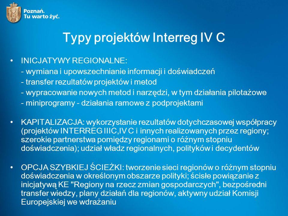 Typy projektów Interreg IV C INICJATYWY REGIONALNE: - wymiana i upowszechnianie informacji i doświadczeń - transfer rezultatów projektów i metod - wypracowanie nowych metod i narzędzi, w tym działania pilotażowe - miniprogramy - działania ramowe z podprojektami KAPITALIZACJA: wykorzystanie rezultatów dotychczasowej współpracy (projektów INTERREG IIIC,IV C i innych realizowanych przez regiony; szerokie partnerstwa pomiędzy regionami o różnym stopniu doświadczenia); udział władz regionalnych, polityków i decydentów OPCJA SZYBKIEJ ŚCIEŻKI: tworzenie sieci regionów o różnym stopniu doświadczenia w określonym obszarze polityki; ścisłe powiązanie z inicjatywą KE Regiony na rzecz zmian gospodarczych , bezpośredni transfer wiedzy, plany działań dla regionów, aktywny udział Komisji Europejskiej we wdrażaniu