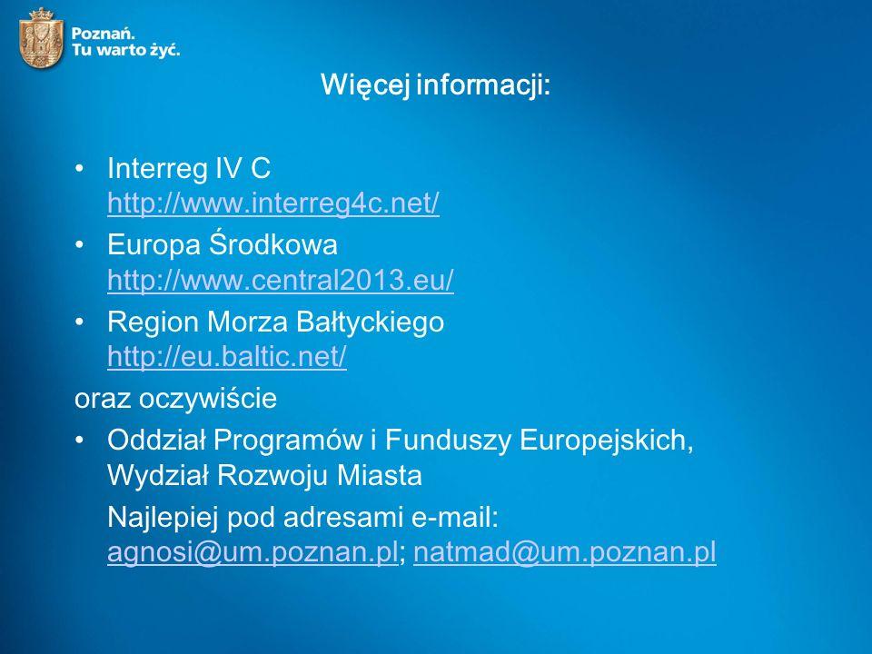 Więcej informacji: Interreg IV C http://www.interreg4c.net/ http://www.interreg4c.net/ Europa Środkowa http://www.central2013.eu/ http://www.central2013.eu/ Region Morza Bałtyckiego http://eu.baltic.net/ http://eu.baltic.net/ oraz oczywiście Oddział Programów i Funduszy Europejskich, Wydział Rozwoju Miasta Najlepiej pod adresami e-mail: agnosi@um.poznan.pl; natmad@um.poznan.pl agnosi@um.poznan.plnatmad@um.poznan.pl