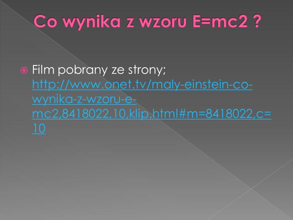  Film pobrany ze strony; http://www.onet.tv/maly-einstein-co- wynika-z-wzoru-e- mc2,8418022,10,klip.html#m=8418022,c= 10 http://www.onet.tv/maly-einstein-co- wynika-z-wzoru-e- mc2,8418022,10,klip.html#m=8418022,c= 10