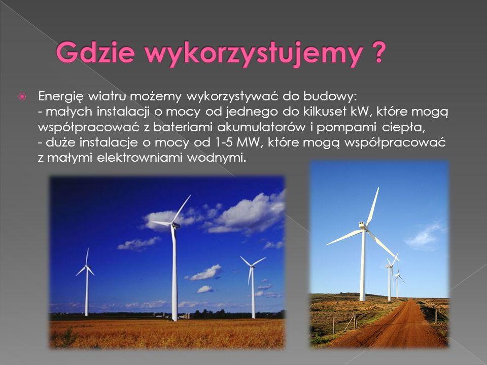  Energię wiatru możemy wykorzystywać do budowy: - małych instalacji o mocy od jednego do kilkuset kW, które mogą współpracować z bateriami akumulatorów i pompami ciepła, - duże instalacje o mocy od 1-5 MW, które mogą współpracować z małymi elektrowniami wodnymi.
