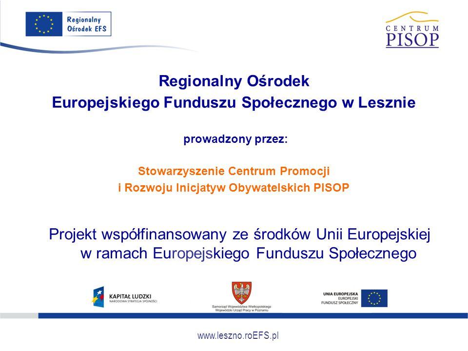 www.leszno.roEFS.pl Regionalny Ośrodek Europejskiego Funduszu Społecznego w Lesznie prowadzony przez: Stowarzyszenie Centrum Promocji i Rozwoju Inicjatyw Obywatelskich PISOP Projekt współfinansowany ze środków Unii Europejskiej w ramach Europejskiego Funduszu Społecznego