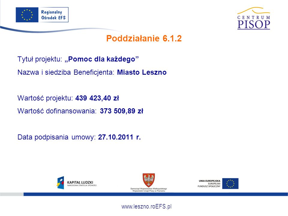 """www.leszno.roEFS.pl Poddziałanie 6.1.2 Tytuł projektu: """"Pomoc dla każdego"""" Nazwa i siedziba Beneficjenta: Miasto Leszno Wartość projektu: 439 423,40 z"""