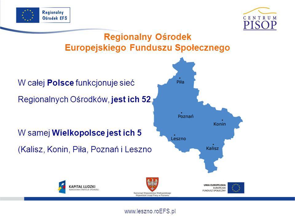 www.leszno.roEFS.pl Regionalny Ośrodek Europejskiego Funduszu Społecznego W całej Polsce funkcjonuje sieć Regionalnych Ośrodków, jest ich 52.