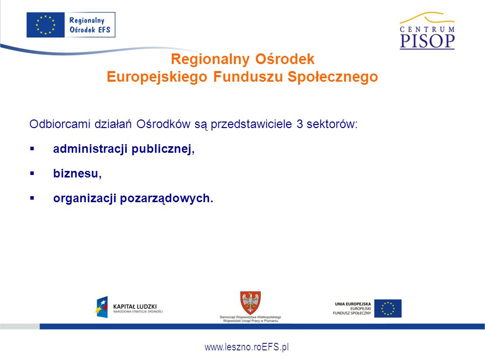 www.leszno.roEFS.pl Regionalny Ośrodek Europejskiego Funduszu Społecznego Odbiorcami działań Ośrodków są przedstawiciele 3 sektorów:  administracji publicznej,  biznesu,  organizacji pozarządowych.