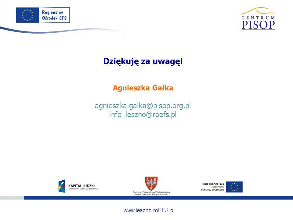 www.leszno.roEFS.pl Dziękuję za uwagę! Agnieszka Gałka agnieszka.galka@pisop.org.pl info_leszno@roefs.pl
