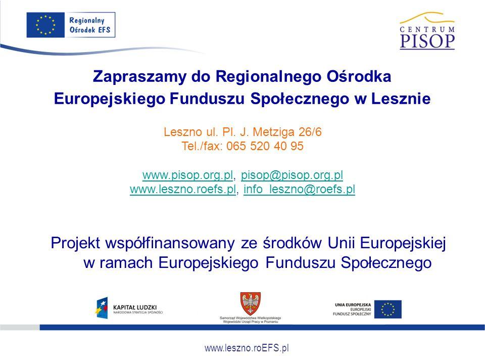www.leszno.roEFS.pl Zapraszamy do Regionalnego Ośrodka Europejskiego Funduszu Społecznego w Lesznie Projekt współfinansowany ze środków Unii Europejsk