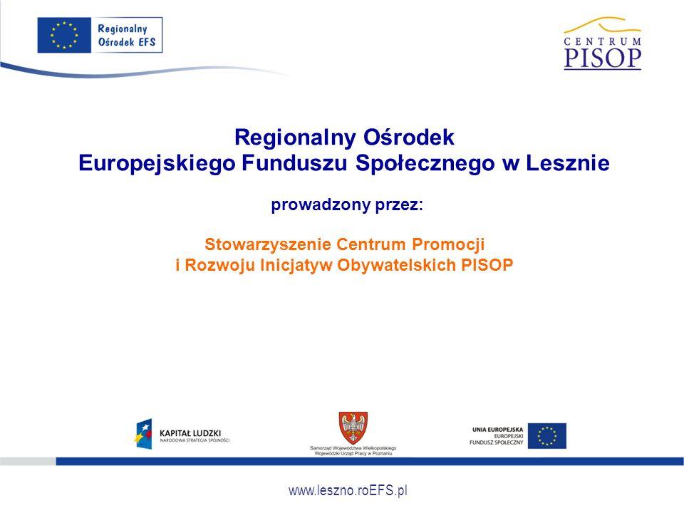 www.leszno.roEFS.pl Regionalny Ośrodek Europejskiego Funduszu Społecznego w Lesznie prowadzony przez: Stowarzyszenie Centrum Promocji i Rozwoju Inicja