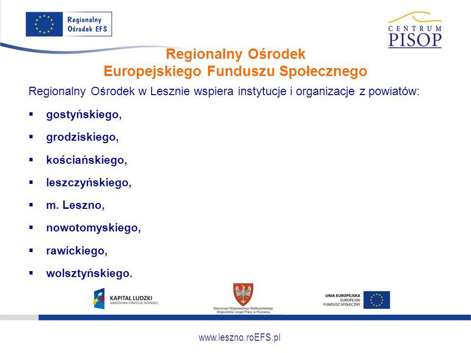 www.leszno.roEFS.pl Regionalny Ośrodek Europejskiego Funduszu Społecznego Regionalny Ośrodek w Lesznie wspiera instytucje i organizacje z powiatów: 