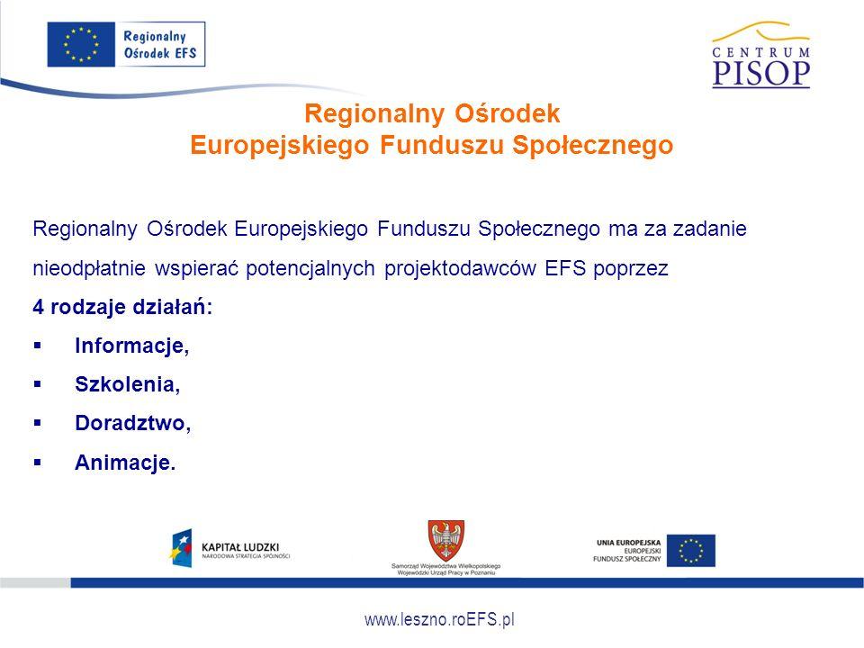 www.leszno.roEFS.pl Regionalny Ośrodek Europejskiego Funduszu Społecznego Regionalny Ośrodek Europejskiego Funduszu Społecznego ma za zadanie nieodpłatnie wspierać potencjalnych projektodawców EFS poprzez 4 rodzaje działań:  Informacje,  Szkolenia,  Doradztwo,  Animacje.