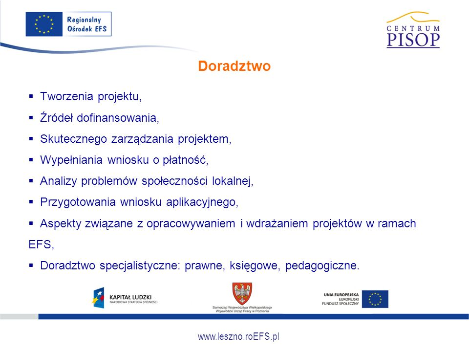 www.leszno.roEFS.pl Doradztwo  Tworzenia projektu,  Źródeł dofinansowania,  Skutecznego zarządzania projektem,  Wypełniania wniosku o płatność, 