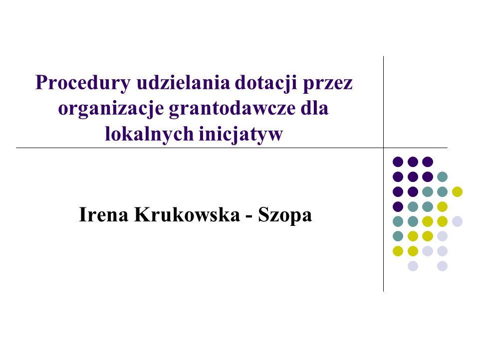 Procedury udzielania dotacji przez organizacje grantodawcze dla lokalnych inicjatyw Irena Krukowska - Szopa