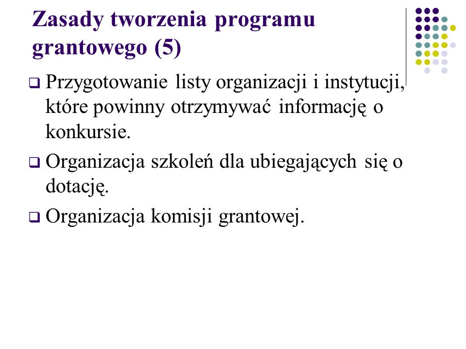 Zasady tworzenia programu grantowego (5)  Przygotowanie listy organizacji i instytucji, które powinny otrzymywać informację o konkursie.