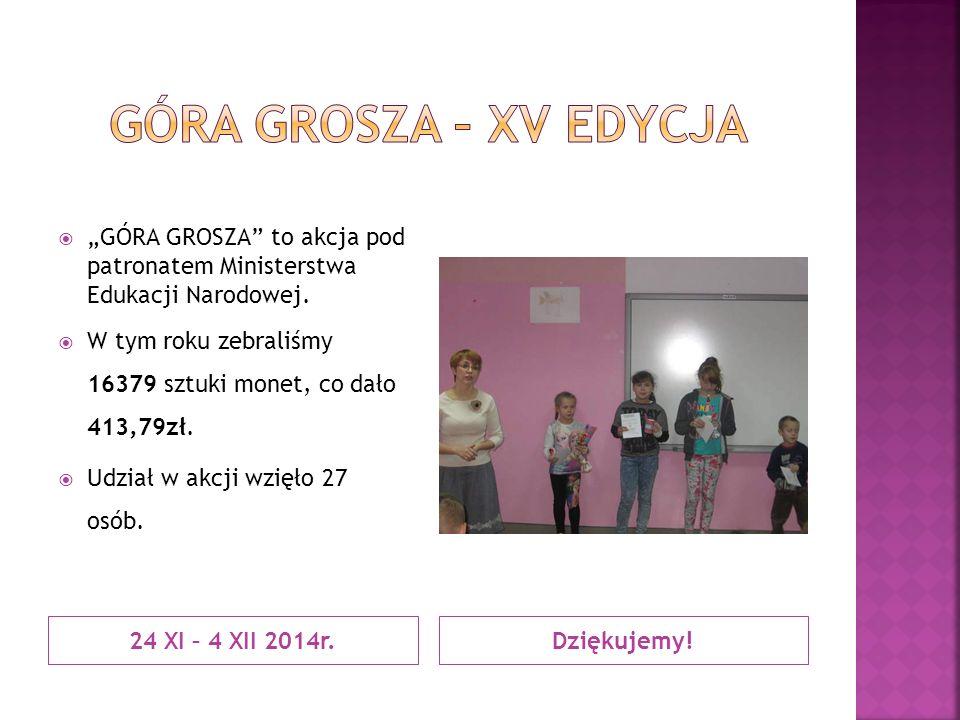 """24 XI – 4 XII 2014r.Dziękujemy!  """"GÓRA GROSZA"""" to akcja pod patronatem Ministerstwa Edukacji Narodowej.  W tym roku zebraliśmy 16379 sztuki monet, c"""