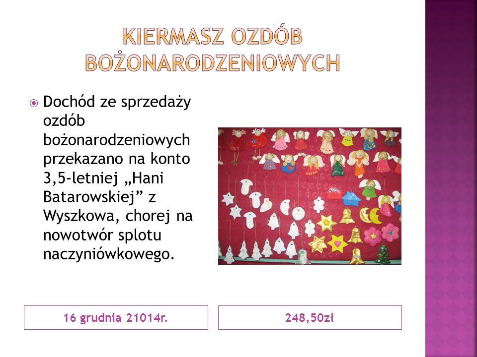 """16 grudnia 21014r.248,50zł  Dochód ze sprzedaży ozdób bożonarodzeniowych przekazano na konto 3,5-letniej """"Hani Batarowskiej z Wyszkowa, chorej na nowotwór splotu naczyniówkowego."""