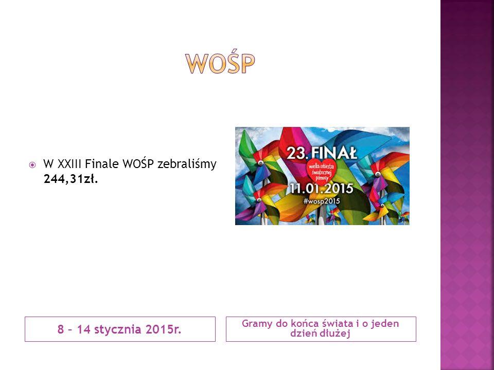 8 – 14 stycznia 2015r. Gramy do końca świata i o jeden dzień dłużej  W XXIII Finale WOŚP zebraliśmy 244,31zł.