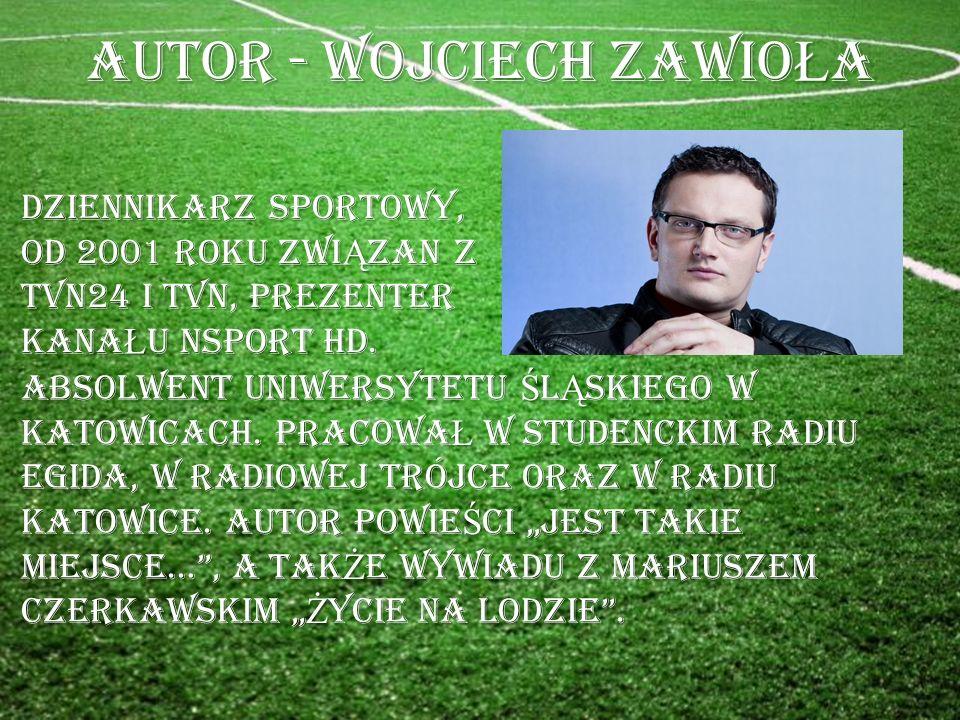 AUTOR - WOJCIECH ZAWIO Ł A DZIENNIKARZ SPORTOWY, Od 2001 ROKU ZWI Ą ZAN Z TVN24 I TVN, PREZENTER KANA Ł U NSPORT HD.