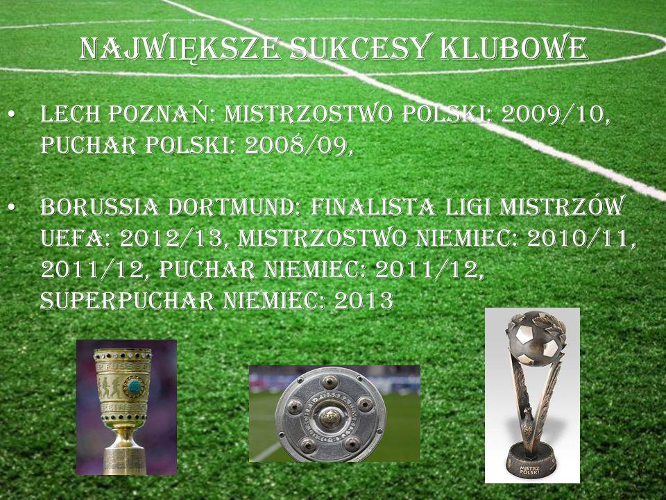 NAJWI Ę KSZE SUKCESY KLUBOWE LECH POZNA Ń : MISTRZOSTWO POLSKI: 2009/10, PUCHAR POLSKI: 2008/09, LECH POZNA Ń : MISTRZOSTWO POLSKI: 2009/10, PUCHAR POLSKI: 2008/09, BORUSSIA DORTMUND: FINALISTA LIGI MISTRZÓW UEFA: 2012/13, MISTRZOSTWO NIEMIEC: 2010/11, 2011/12, PUCHAR NIEMIEC: 2011/12, SUPERPUCHAR NIEMIEC: 2013 BORUSSIA DORTMUND: FINALISTA LIGI MISTRZÓW UEFA: 2012/13, MISTRZOSTWO NIEMIEC: 2010/11, 2011/12, PUCHAR NIEMIEC: 2011/12, SUPERPUCHAR NIEMIEC: 2013