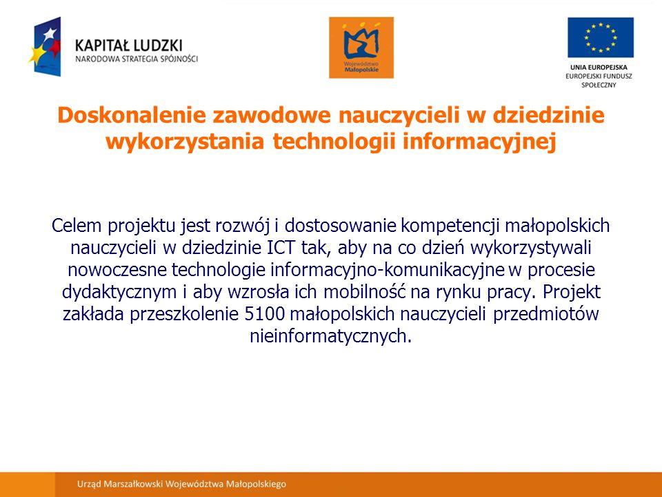 Doskonalenie zawodowe nauczycieli w dziedzinie wykorzystania technologii informacyjnej Celem projektu jest rozwój i dostosowanie kompetencji małopolskich nauczycieli w dziedzinie ICT tak, aby na co dzień wykorzystywali nowoczesne technologie informacyjno-komunikacyjne w procesie dydaktycznym i aby wzrosła ich mobilność na rynku pracy.