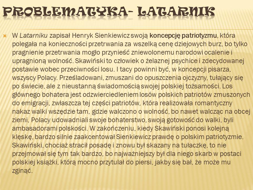  W Latarniku zapisał Henryk Sienkiewicz swoją koncepcję patriotyzmu, która polegała na konieczności przetrwania za wszelką cenę dziejowych burz, bo tylko pragnienie przetrwania mogło przynieść zniewolonemu narodowi ocalenie i upragnioną wolność.