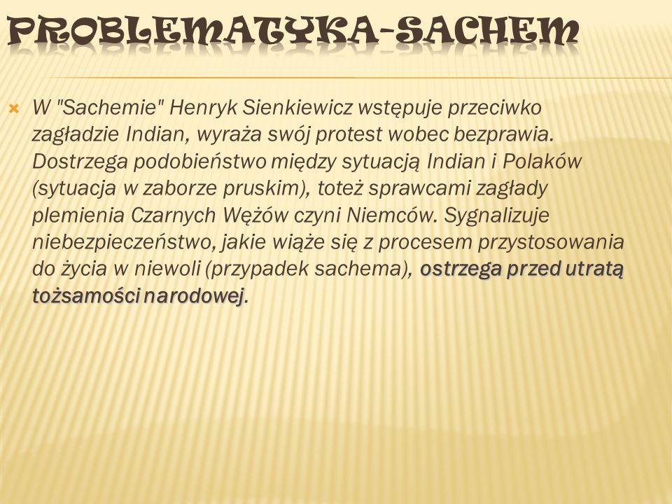ostrzega przed utratą tożsamości narodowej  W Sachemie Henryk Sienkiewicz wstępuje przeciwko zagładzie Indian, wyraża swój protest wobec bezprawia.