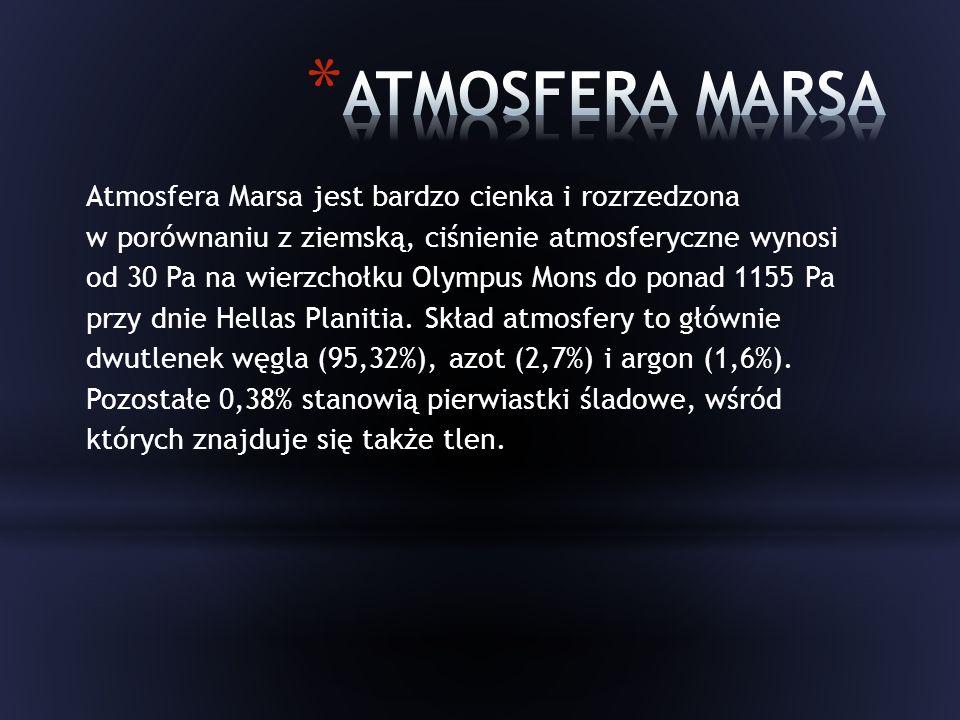 Atmosfera Marsa jest bardzo cienka i rozrzedzona w porównaniu z ziemską, ciśnienie atmosferyczne wynosi od 30 Pa na wierzchołku Olympus Mons do ponad 1155 Pa przy dnie Hellas Planitia.