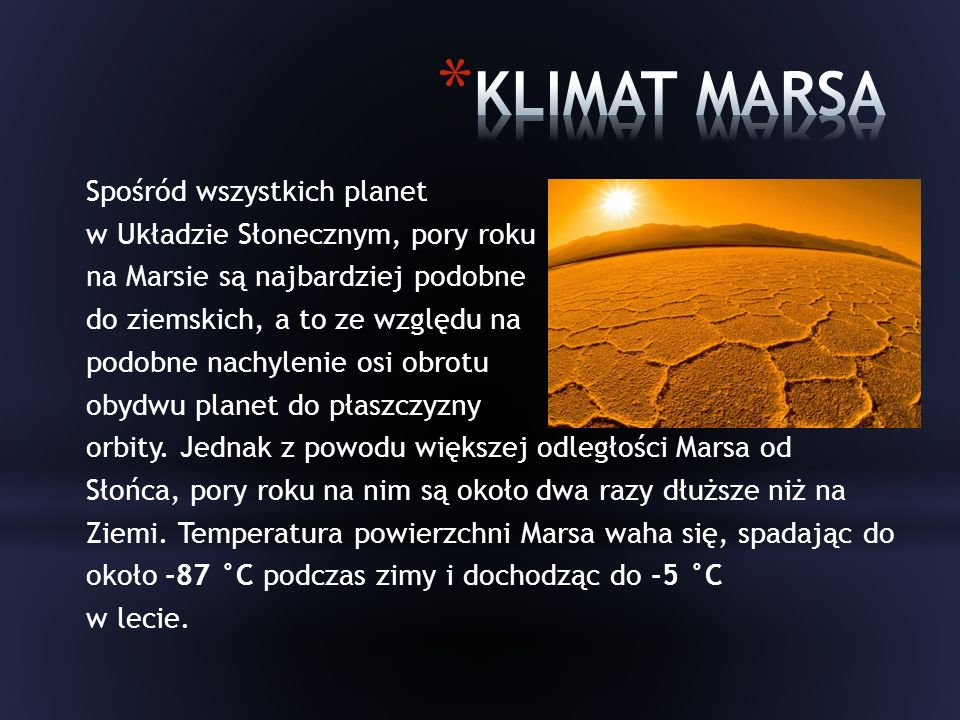 Spośród wszystkich planet w Układzie Słonecznym, pory roku na Marsie są najbardziej podobne do ziemskich, a to ze względu na podobne nachylenie osi obrotu obydwu planet do płaszczyzny orbity.