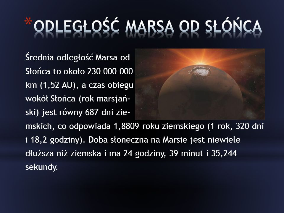 Średnia odległość Marsa od Słońca to około 230 000 000 km (1,52 AU), a czas obiegu wokół Słońca (rok marsjań- ski) jest równy 687 dni zie- mskich, co odpowiada 1,8809 roku ziemskiego (1 rok, 320 dni i 18,2 godziny).
