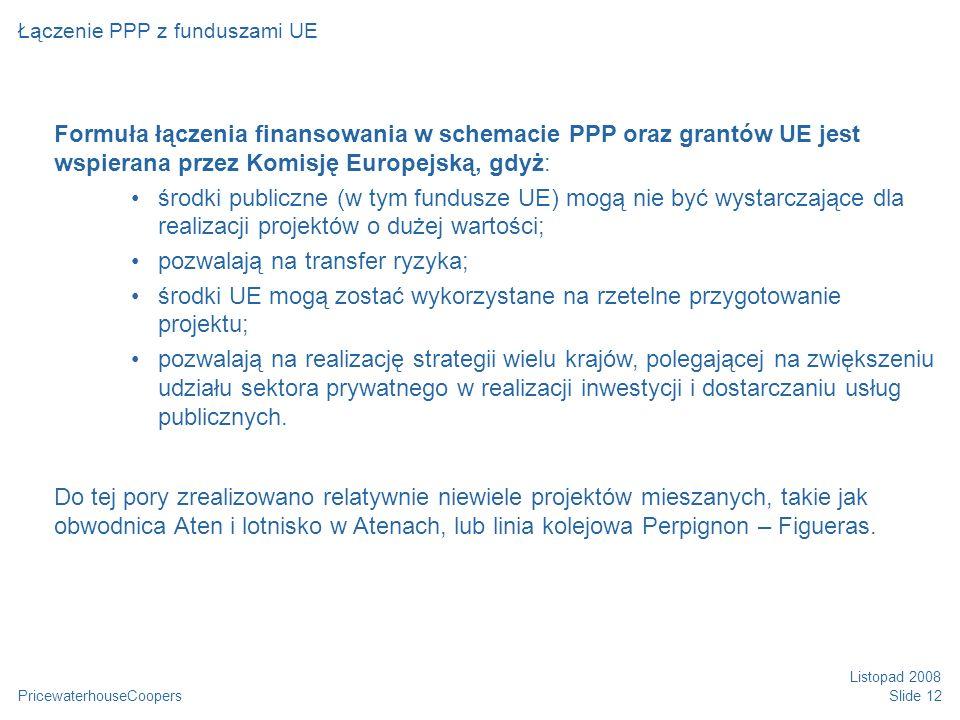PricewaterhouseCoopers Listopad 2008 Slide 12 Łączenie PPP z funduszami UE Formuła łączenia finansowania w schemacie PPP oraz grantów UE jest wspierana przez Komisję Europejską, gdyż: środki publiczne (w tym fundusze UE) mogą nie być wystarczające dla realizacji projektów o dużej wartości; pozwalają na transfer ryzyka; środki UE mogą zostać wykorzystane na rzetelne przygotowanie projektu; pozwalają na realizację strategii wielu krajów, polegającej na zwiększeniu udziału sektora prywatnego w realizacji inwestycji i dostarczaniu usług publicznych.
