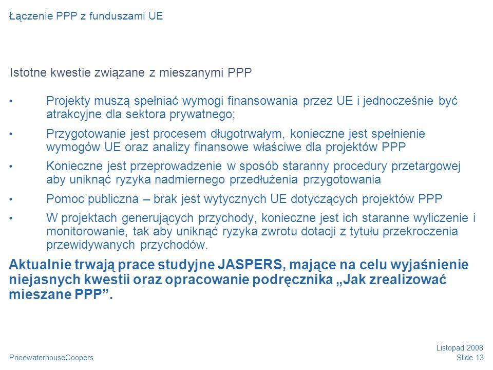 PricewaterhouseCoopers Listopad 2008 Slide 13 Istotne kwestie związane z mieszanymi PPP Projekty muszą spełniać wymogi finansowania przez UE i jednocz