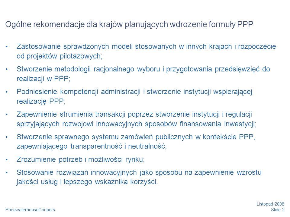 PricewaterhouseCoopers Listopad 2008 Slide 13 Istotne kwestie związane z mieszanymi PPP Projekty muszą spełniać wymogi finansowania przez UE i jednocześnie być atrakcyjne dla sektora prywatnego; Przygotowanie jest procesem długotrwałym, konieczne jest spełnienie wymogów UE oraz analizy finansowe właściwe dla projektów PPP Konieczne jest przeprowadzenie w sposób staranny procedury przetargowej aby uniknąć ryzyka nadmiernego przedłużenia przygotowania Pomoc publiczna – brak jest wytycznych UE dotyczących projektów PPP W projektach generujących przychody, konieczne jest ich staranne wyliczenie i monitorowanie, tak aby uniknąć ryzyka zwrotu dotacji z tytułu przekroczenia przewidywanych przychodów.