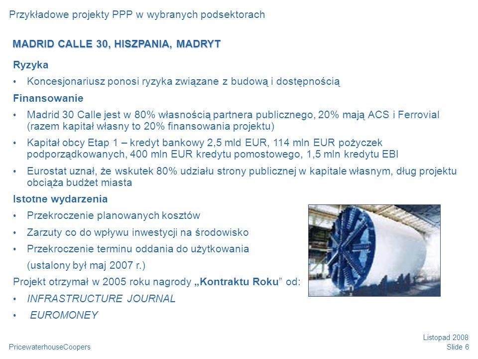 """PricewaterhouseCoopers Listopad 2008 Slide 6 Przykładowe projekty PPP w wybranych podsektorach Ryzyka Koncesjonariusz ponosi ryzyka związane z budową i dostępnością Finansowanie Madrid 30 Calle jest w 80% własnością partnera publicznego, 20% mają ACS i Ferrovial (razem kapitał własny to 20% finansowania projektu) Kapitał obcy Etap 1 – kredyt bankowy 2,5 mld EUR, 114 mln EUR pożyczek podporządkowanych, 400 mln EUR kredytu pomostowego, 1,5 mln kredytu EBI Eurostat uznał, że wskutek 80% udziału strony publicznej w kapitale własnym, dług projektu obciąża budżet miasta Istotne wydarzenia Przekroczenie planowanych kosztów Zarzuty co do wpływu inwestycji na środowisko Przekroczenie terminu oddania do użytkowania (ustalony był maj 2007 r.) Projekt otrzymał w 2005 roku nagrody """"Kontraktu Roku od: INFRASTRUCTURE JOURNAL EUROMONEY MADRID CALLE 30, HISZPANIA, MADRYT"""