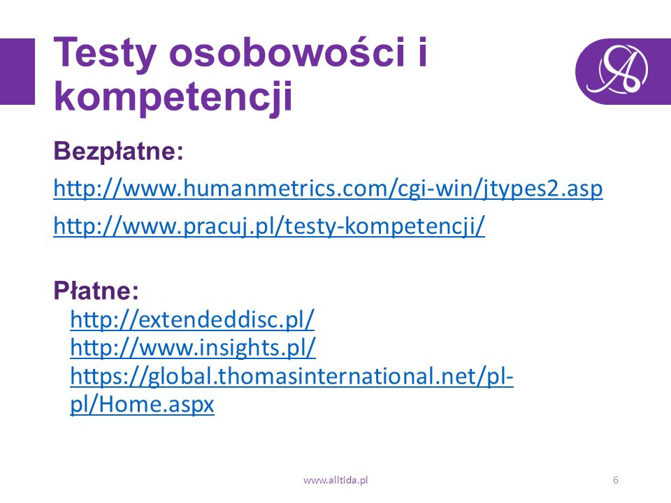 Testy osobowości i kompetencji Bezpłatne: http://www.humanmetrics.com/cgi-win/jtypes2.asp http://www.pracuj.pl/testy-kompetencji/ Płatne: http://extendeddisc.pl/ http://www.insights.pl/ https://global.thomasinternational.net/pl- pl/Home.aspx http://extendeddisc.pl/ http://www.insights.pl/ https://global.thomasinternational.net/pl- pl/Home.aspx www.alltida.pl6