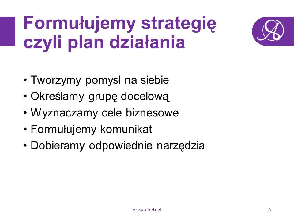 Formułujemy strategię czyli plan działania Tworzymy pomysł na siebie Określamy grupę docelową Wyznaczamy cele biznesowe Formułujemy komunikat Dobieramy odpowiednie narzędzia www.alltida.pl8
