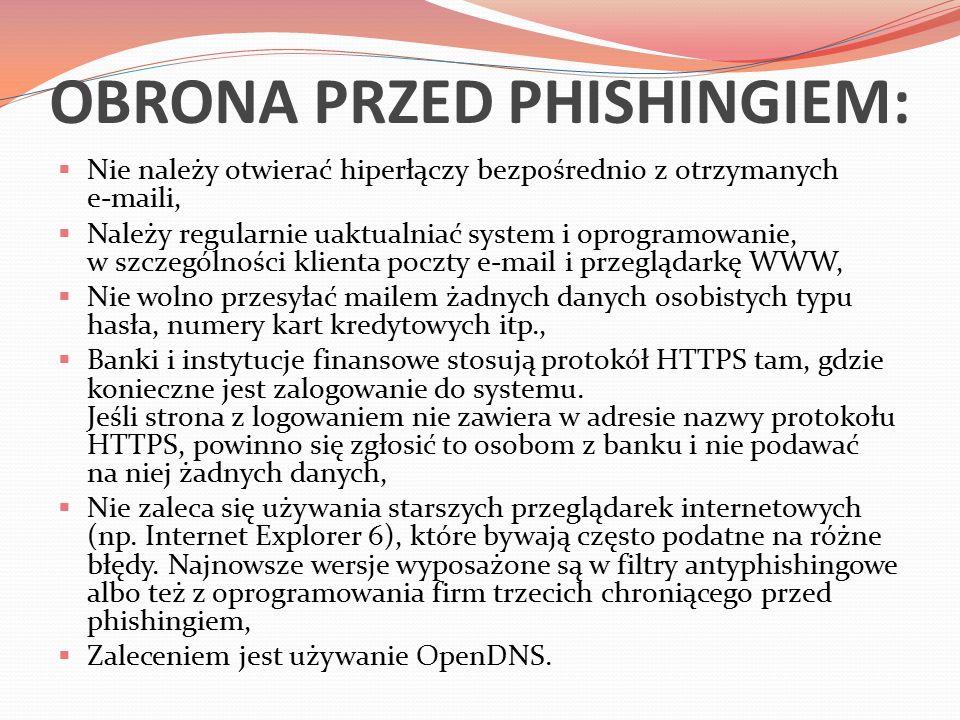 OBRONA PRZED PHISHINGIEM:  Nie należy otwierać hiperłączy bezpośrednio z otrzymanych e-maili,  Należy regularnie uaktualniać system i oprogramowanie, w szczególności klienta poczty e-mail i przeglądarkę WWW,  Nie wolno przesyłać mailem żadnych danych osobistych typu hasła, numery kart kredytowych itp.,  Banki i instytucje finansowe stosują protokół HTTPS tam, gdzie konieczne jest zalogowanie do systemu.