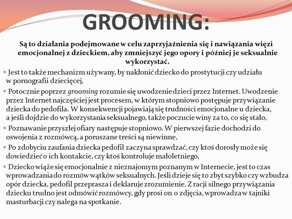 GROOMING: Są to działania podejmowane w celu zaprzyjaźnienia się i nawiązania więzi emocjonalnej z dzieckiem, aby zmniejszyć jego opory i później je seksualnie wykorzystać.