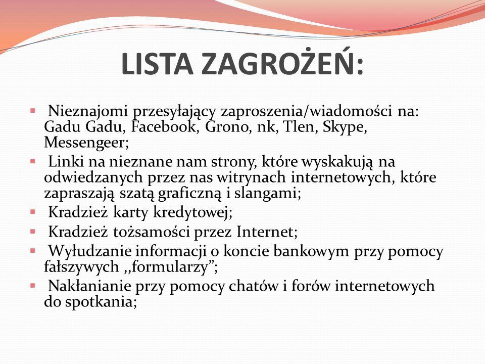 LISTA ZAGROŻEŃ:  Nieznajomi przesyłający zaproszenia/wiadomości na: Gadu Gadu, Facebook, Grono, nk, Tlen, Skype, Messengeer;  Linki na nieznane nam strony, które wyskakują na odwiedzanych przez nas witrynach internetowych, które zapraszają szatą graficzną i slangami;  Kradzież karty kredytowej;  Kradzież tożsamości przez Internet;  Wyłudzanie informacji o koncie bankowym przy pomocy fałszywych,,formularzy ;  Nakłanianie przy pomocy chatów i forów internetowych do spotkania;