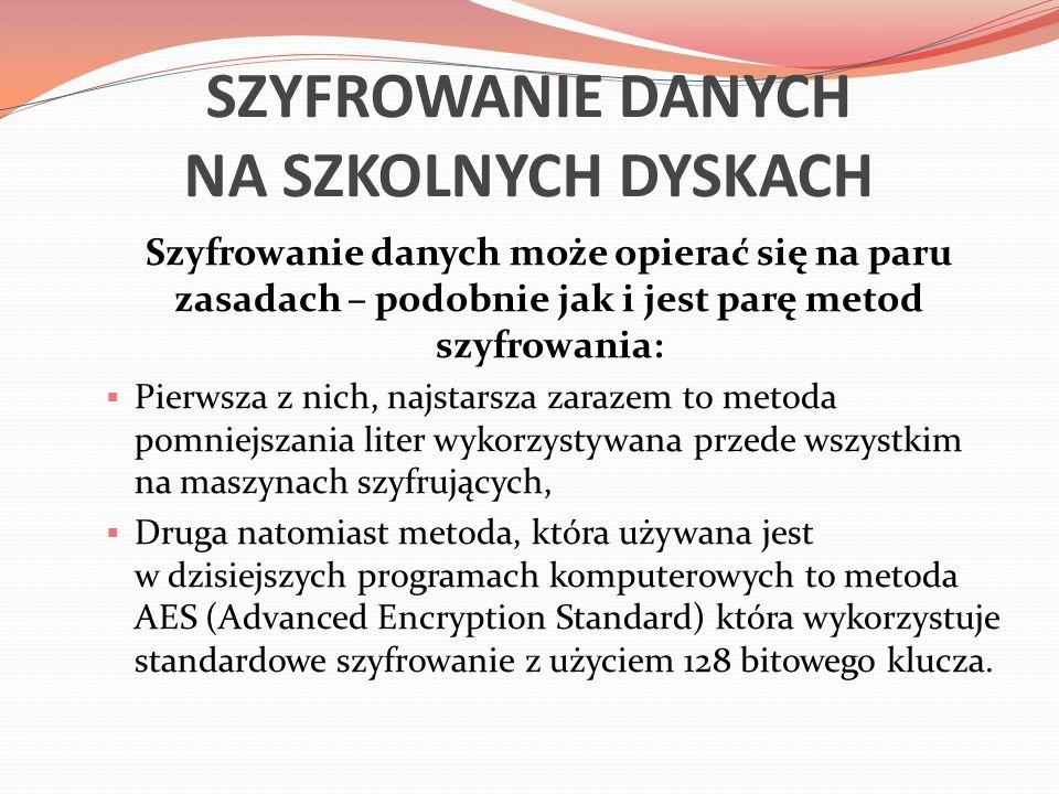 SZYFROWANIE DANYCH NA SZKOLNYCH DYSKACH Szyfrowanie danych może opierać się na paru zasadach – podobnie jak i jest parę metod szyfrowania:  Pierwsza z nich, najstarsza zarazem to metoda pomniejszania liter wykorzystywana przede wszystkim na maszynach szyfrujących,  Druga natomiast metoda, która używana jest w dzisiejszych programach komputerowych to metoda AES (Advanced Encryption Standard) która wykorzystuje standardowe szyfrowanie z użyciem 128 bitowego klucza.