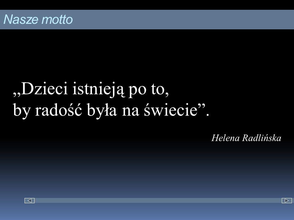 """Nasze motto """"Dzieci istnieją po to, by radość była na świecie . Helena Radlińska"""