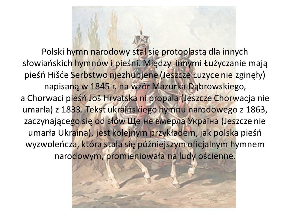 Polski hymn narodowy stał się protoplastą dla innych słowiańskich hymnów i pieśni. Między innymi Łużyczanie mają pieśń Hišće Serbstwo njezhubjene (Jes