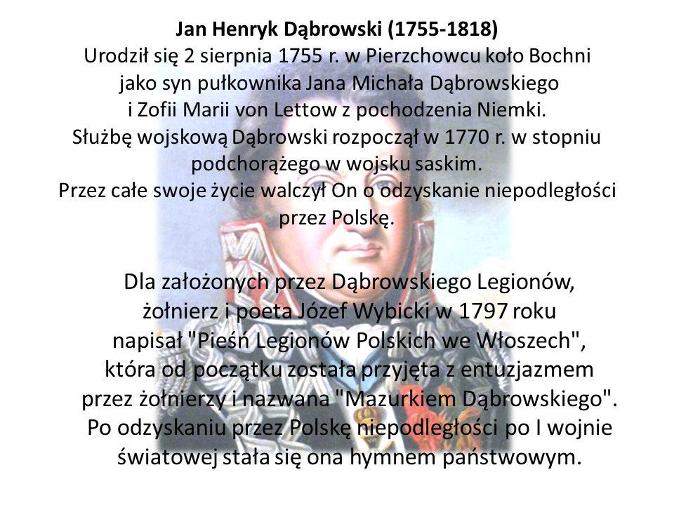 Jan Henryk Dąbrowski (1755-1818) Urodził się 2 sierpnia 1755 r. w Pierzchowcu koło Bochni jako syn pułkownika Jana Michała Dąbrowskiego i Zofii Marii