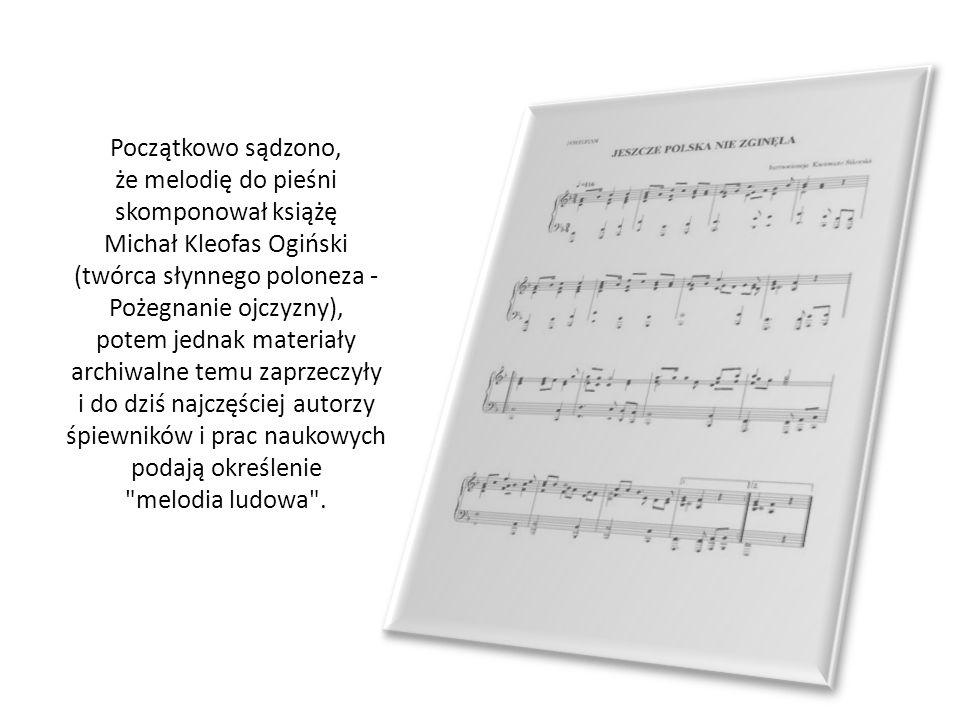 Początkowo sądzono, że melodię do pieśni skomponował książę Michał Kleofas Ogiński (twórca słynnego poloneza - Pożegnanie ojczyzny), potem jednak mate