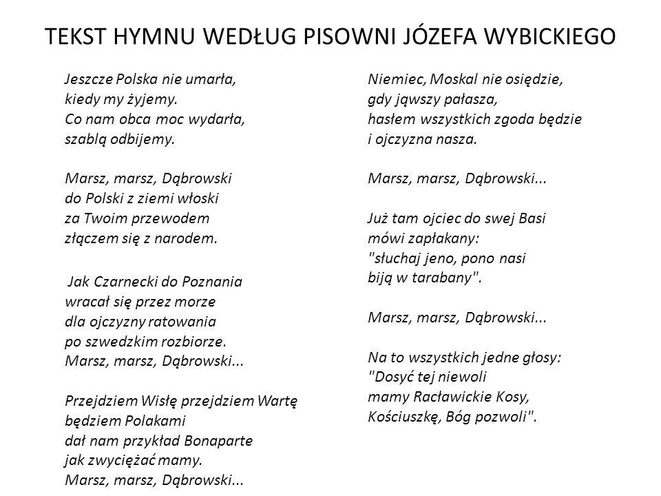 TEKST HYMNU WEDŁUG PISOWNI JÓZEFA WYBICKIEGO Jeszcze Polska nie umarła, kiedy my żyjemy. Co nam obca moc wydarła, szablą odbijemy. Marsz, marsz, Dąbro