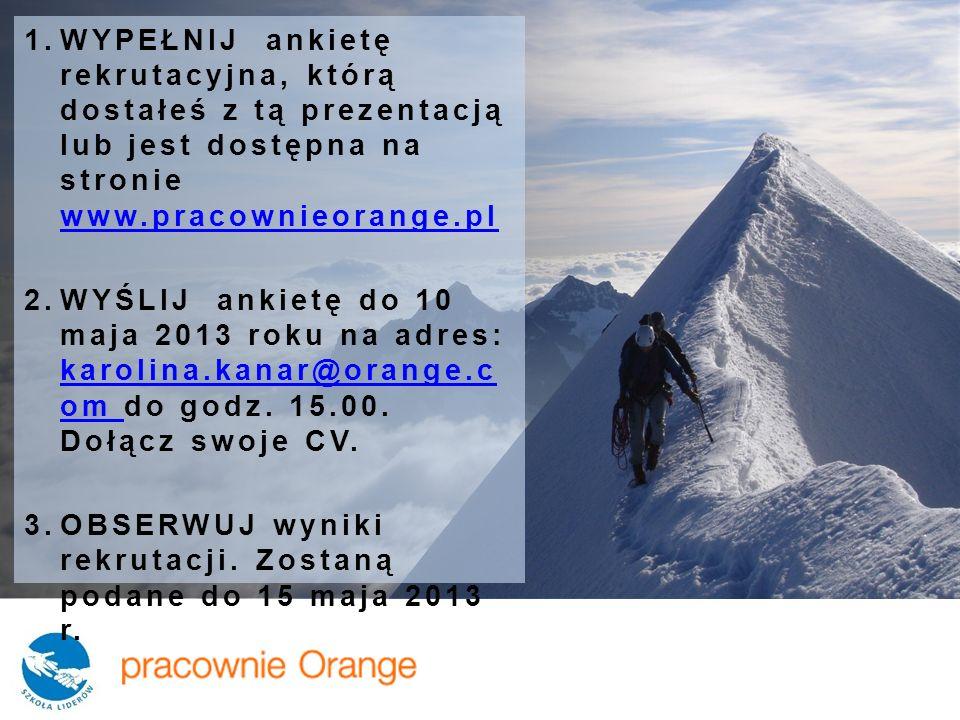 1.WYPEŁNIJ ankietę rekrutacyjna, którą dostałeś z tą prezentacją lub jest dostępna na stronie www.pracownieorange.pl www.pracownieorange.pl 2.WYŚLIJ ankietę do 10 maja 2013 roku na adres: karolina.kanar@orange.c om do godz.