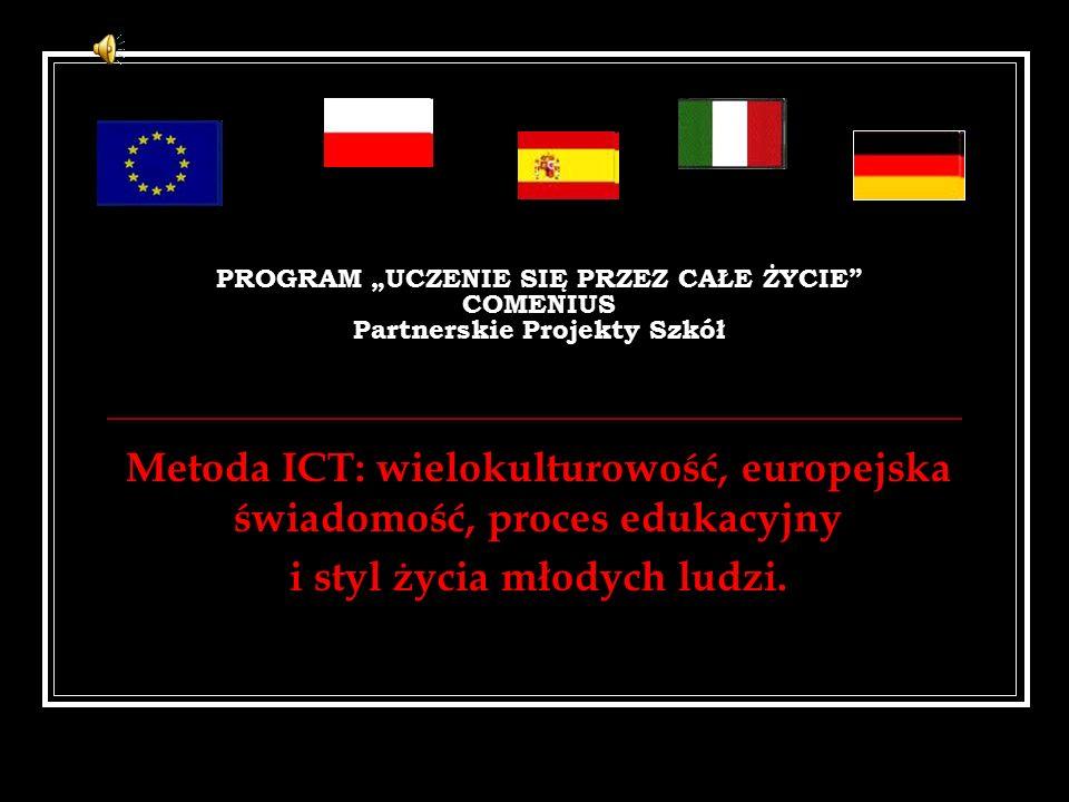 """PROGRAM """"UCZENIE SIĘ PRZEZ CAŁE ŻYCIE COMENIUS Partnerskie Projekty Szkół Metoda ICT: wielokulturowość, europejska świadomość, proces edukacyjny i styl życia młodych ludzi."""